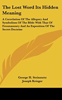 The Lost Word Its Hidden Meaning: A Correlation of the Allegory and Symbolism of the Bible with That of Freemasonry and an...
