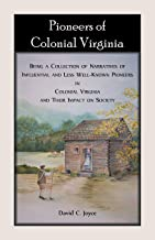 Pioneers of Colonial Virginia. Being a Collection of Narratives of Influential and Less Well-Known Pioneers in Colonial Vi...