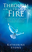 Through The Fire: A young girls extraordinary account of heaven and miracles throughout a kidnapping experience