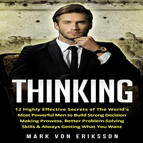 Thinking: 12 Highly Effective Secrets of the World's Most Powerful Men to Build Strong Decision Making Prowess, Better Problem-Solving Skills & Always Getting What You Want audiobook cover art