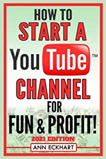 How To Start a YouTube Channel for Fun & Profit 2021 Edition: The Ultimate Guide to Filming, Uploading & Making Money from...