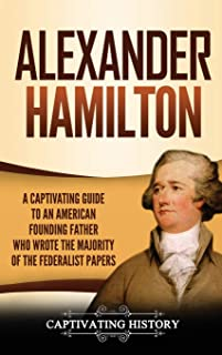 Alexander Hamilton: A Captivating Guide to an American Founding Father Who Wrote the Majority of The Federalist Papers