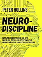 Neuro-Discipline: Everyday Neuroscience for Self-Discipline, Focus, and Defeating Your Brain's Impulsive and Distracted...