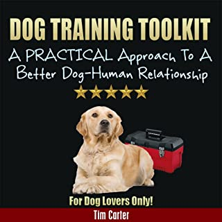 Dog Training Toolkit: A PRACTICAL Approach To A Better Dog-Human Relationship - For Dog Lovers Only! (New Dog Series Book 7)