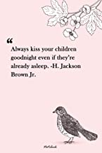 Always kiss your children goodnight even if they're already asleep. -H. Jackson Brown Jr.: Unique Lined Notebook 120 pages...
