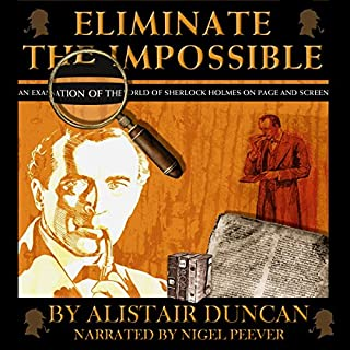 Eliminate the Impossible     An Examination of the World of Sherlock Holmes on Page and Screen              By:                                                                                                                                 Alistair Duncan                               Narrated by:                                                                                                                                 Nigel Peever                      Length: 6 hrs and 11 mins     3 ratings     Overall 5.0