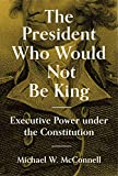 The President Who Would Not Be King: Executive Power under the Constitution (The University Center for Human Values Series)