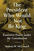 The President Who Would Not Be King: Executive Power Under the Constitution (The University Center for Human Values)