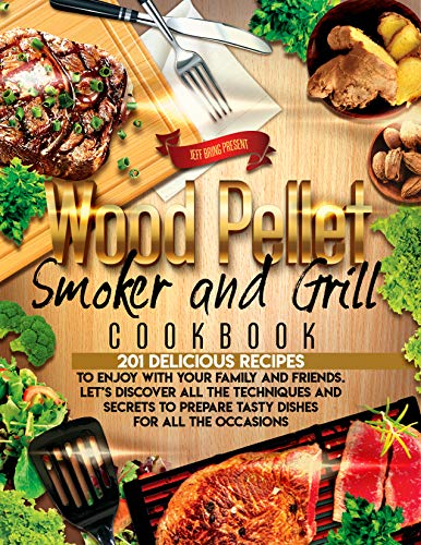 Wood Pellet Smoker and Grill Cookbook: 201 Delicious Recipes to Enjoy With Your Family and Friends. Let's Discover All the Techniques and Secrets to Prepare Tasty Dishes for All the Occasions