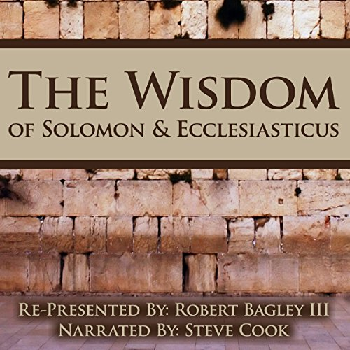 The Wisdom of Solomon and Ecclesiasticus     Re-Presented by Robert Bagley III              By:                                                                                                                                 Robert Bagley III                               Narrated by:                                                                                                                                 Steve Cook                      Length: 4 hrs and 58 mins     3 ratings     Overall 4.0