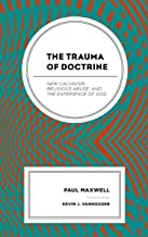 The Trauma of Doctrine: New Calvinism, Religious Abuse, and the Experience of God
