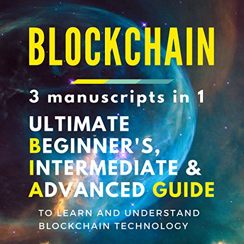 Blockchain: 3 manuscripts in 1 - Ultimate Beginner's, Intermediate & Advanced Guide to Learn and Understand Blockchain Technology audiobook cover art