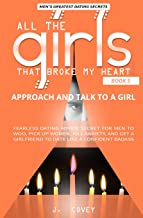 Approach and Talk to a Girl: FEARLESS Dating Advice Secret for Men to Woo, Pick Up Women, Kill Anxiety, and Get a Girlfriend to Date Like a Confident Badass (All The Girls That Broke My Heart)