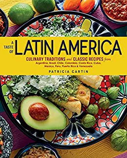 A Taste of Latin America: Culinary Traditions and Classic Recipes from Argentina, Brazil, Chile, Colombia, Costa Rica, Cuba, Mexico, Peru, Puerto Rico & Venezuela by [Patricia Cartin]
