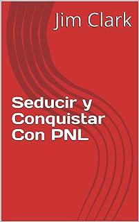 Seducir y Conquistar Con PNL (Spanish Edition)