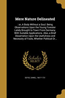 Mere Nature Delineated: : or, A Body Without a Soul. Being Observations Upon the Young Forester Lately Brought to Town From Germany. With Suitable ... Necessity of Fools, Whether Political Or...