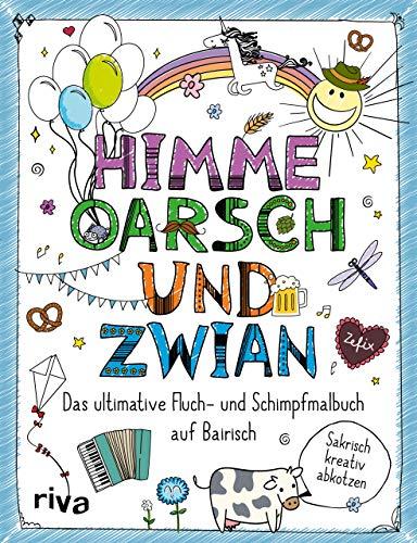 Himme, Oarsch und Zwian: Das ultimative Fluch- und Schimpfmalbuch auf Bairisch