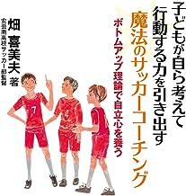 表紙: 子どもが自ら考えて行動する力を引き出す 魔法のサッカーコーチング ボトムアップ理論で自立心を養う | 畑喜 美夫