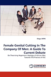Female Genital Cutting In The Company Of Men: A Guide To Current Debate: De-Theorizing Hegemonic Ideology of African Men T...