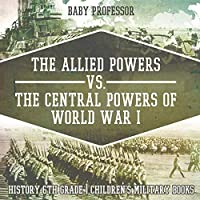 The Allied Powers vs. The Central Powers of World War I: History 6th Grade - Children's Military Books