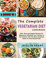 The Complete Vegetarian Diet Cookbook: 200+ Easy and Simple Recipes for Beginners! UNLEASH Your Fantasy in The Kitchen with The Most Complete Guide on Plant-Based Diet!