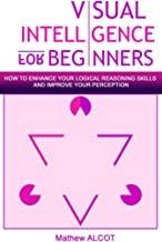 Visual Intelligence for beginners: How to Enhance your Logical Reasoning Skills  and Improve your Perception