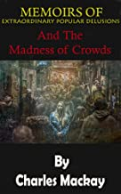 MEMOIRS OF EXTRAORDINARY POPULAR DELUSIONS: AND THE Madness of Crowds
