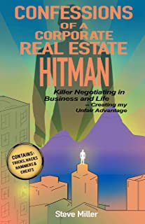 Confessions of a Corporate Real Estate Hitman: Killer Negotiating in Business and Life -- Creating my Unfair Advantage
