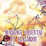 Massage Oriental et Classique – Sérénité et Bien Etre pour Fatiqué, Musiqe Relaxante pour Yoga et Méditation, De Fond pour Harmonie, Spa, Chakra et Musicothérapie