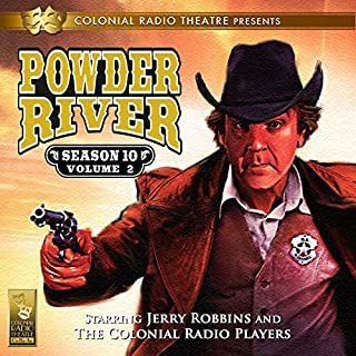 Powder River: Season 10, Vol. 2                   By:                                                                                                                                 Jerry Robbins                               Narrated by:                                                                                                                                 Jerry Robbins and The Colonial Radio Players                      Length: 2 hrs and 40 mins     56 ratings     Overall 4.9