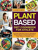 """Plant Based Diet Cookbook for Athlete: The Smith's Meal Plan Protocol - Affordable and Delicious Recipe for Quickly Switch From a """"Toned"""" Body to a """"Sculpted"""" Body (The Smith's Meal Plan Cookbook)"""