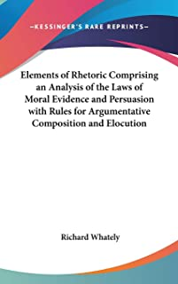 Elements of Rhetoric Comprising an Analysis of the Laws of Moral Evidence and Persuasion with Rules for Argumentative Comp...