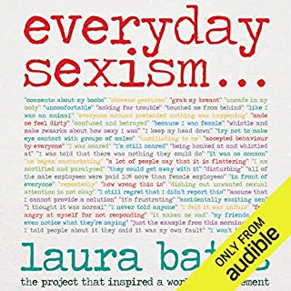 Everyday Sexism                   By:                                                                                                                                 Laura Bates                               Narrated by:                                                                                                                                 Laura Bates,                                                                                        Sarah Brown                      Length: 10 hrs and 5 mins     219 ratings     Overall 4.7