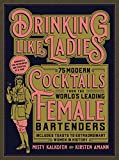 Drinking Like Ladies: 75 modern cocktails from the world's leading female bartenders; Includes...