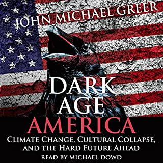 Dark Age America     Climate Change, Cultural Collapse, and the Hard Future Ahead              By:                                                                                                                                 John Michael Greer                               Narrated by:                                                                                                                                 Michael Dowd                      Length: 6 hrs and 59 mins     66 ratings     Overall 4.7