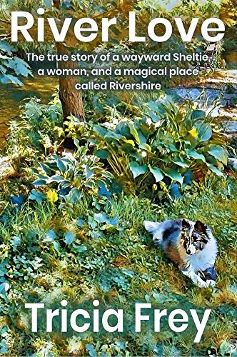 River Love: The True Story of a Wayward Sheltie, a Woman, and a Magical Place Called Rivershire by [Tricia Frey]