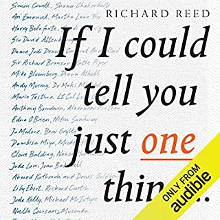 If I Could Tell You Just One Thing     Encounters with Remarkable People and Their Most Valuable Advice              By:                                                                                                                                 Richard Reed                               Narrated by:                                                                                                                                 Richard Reed                      Length: 5 hrs and 29 mins     20 ratings     Overall 4.6