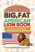 Big, Fat American Lion Book: An Active Guide for How to Live a Better Life Being Fat