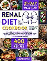 Renal Diet Cookbook: How to Manage Kidney Disease with 400+ Quick & Easy, Wholesome, Mouth-Watering Recipes That Include Sodium, Potassium and Phosphorus Amount. Includes the 21-Day Renal Meal Plan