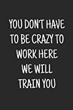 You don't have to be crazy to work here we will train you: Blank Lined Journal saying Welcome To The Team, New Employee, Great Gifts For Coworkers, Employees, And Staff Members