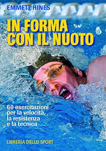 In forma con il nuoto. 60 esercitazioni per la velocità, la resistenza e la tecnica