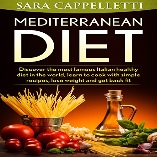 The Mediterranean Diet: Discover the Most Famous Italian Healthy Diet in the World, Learn to Cook with Simple Recipes, Lose Weight and Get Back Fit audiobook cover art