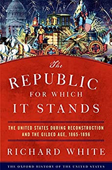 The Republic for Which It Stands: The United States during Reconstruction and the Gilded Age, 1865-1896 (Oxford History of the United States) by [Richard White]