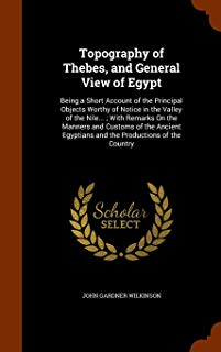 Topography of Thebes, and General View of Egypt: Being a Short Account of the Principal Objects Worthy of Notice in the Valley of the Nile... ; With ... Egyptians and the Productions of the Country