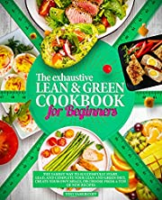 The Exhaustive Lean and Green Cookbook for Beginners: The Easiest Way to Successfully Start, Lead, and Complete Your Lean and Green Diet, Create Your Own Meals, or Choose from a Ton of New Recipes