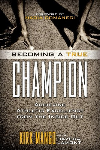 Becoming a True Champion: Achieving Athletic Excellence from the Inside Out by...
