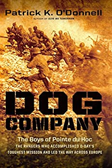 Dog Company: The Boys of Pointe du Hoc -- the Rangers Who Accomplished D-Day's Toughest Mission and Led the Way across Europe by [Patrick K. O'Donnell]