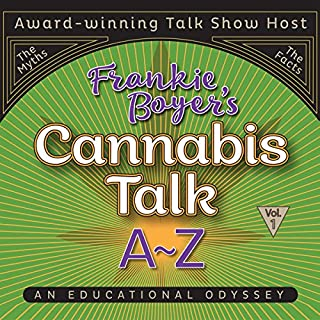 Cannabis Talk A to Z with Frankie Boyer, Vol. 1                   By:                                                                                                                                 Frankie Boyer                               Narrated by:                                                                                                                                 Frankie Boyer                      Length: 5 hrs and 46 mins     1 rating     Overall 5.0