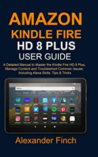 AMAZON KINDLE FIRE HD 8 Plus USER GUIDE: A Detailed Manual to Master the Kindle Fire HD 8 Plus, Manage Content and Trouble...