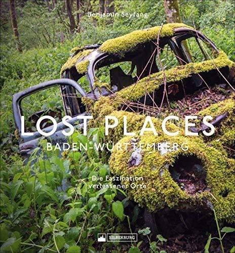 Lost Places Baden-Württemberg. Die Faszination verlassener Orte. Auf der Suche nach dem Charme der Ruinen. Mit grandiosen Insider-Fotos aus der Urban-Explorer-Szene.